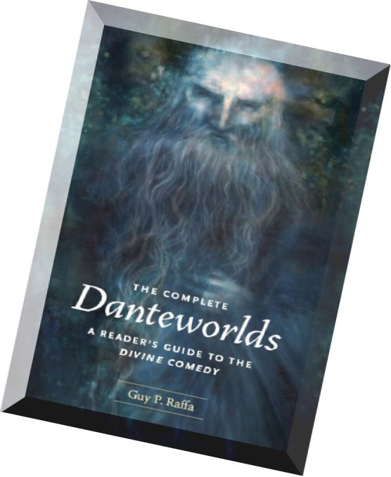 Guy P. Raffa, The Complete Danteworlds A Reader's Guide to the Divine