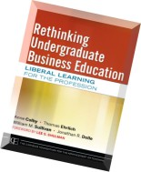 Rethinking Undergraduate Business Education Liberal Learning for the Profession
